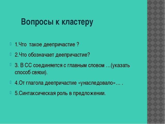 Вопросы к кластеру 1.Что такое деепричастие ? 2.Что обозначает деепричастие?...