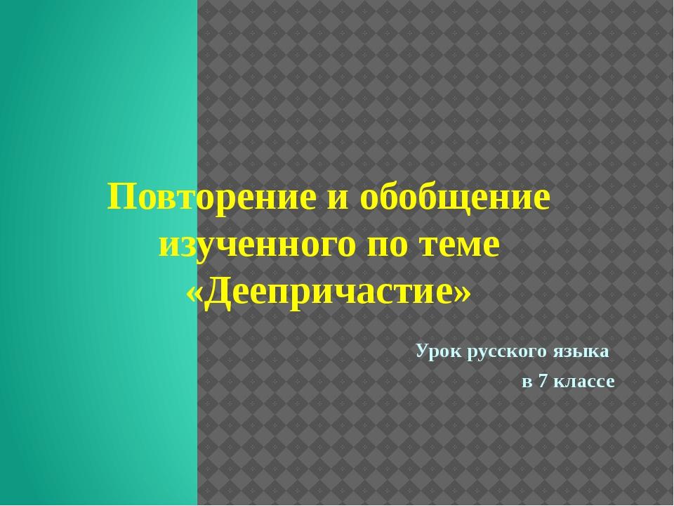 Повторение и обобщение изученного по теме «Деепричастие» Урок русского языка...