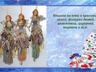 Вешали на елки и красивых кукол, фигурки детей, ангелочков, циркачей, моряков