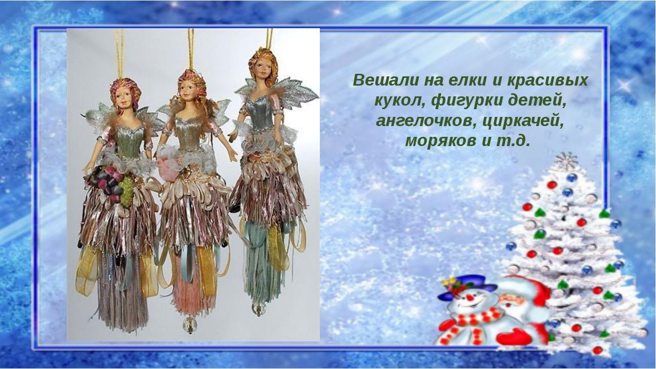 Вешали на елки и красивых кукол, фигурки детей, ангелочков, циркачей, моряков...