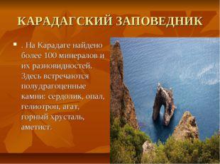 КАРАДАГСКИЙ ЗАПОВЕДНИК . На Карадаге найдено более 100 минералов и их разнови
