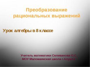 Урок алгебры в 8 классе Учитель математики Селиванова О.С. МОУ Маломаякская ш