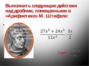 Выполнить следующие действия над дробями, помещенными в «Арифметике» М. Штифе
