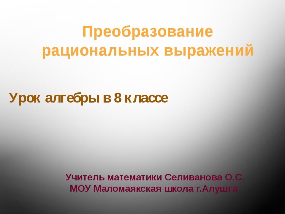 Урок алгебры в 8 классе Учитель математики Селиванова О.С. МОУ Маломаякская ш...