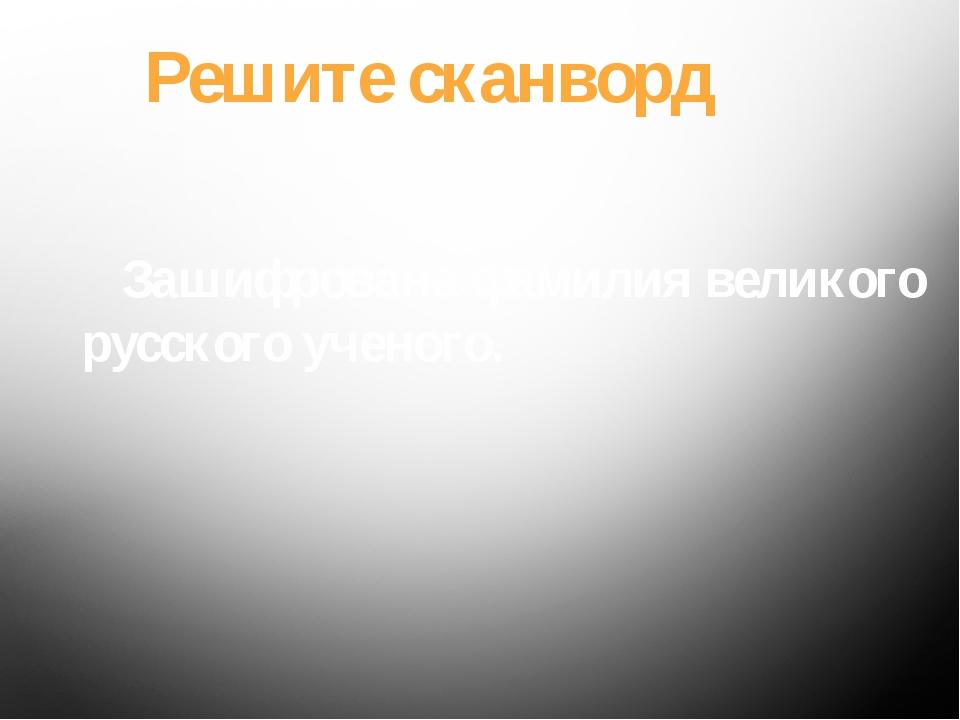 Решите сканворд Зашифрована фамилия великого русского ученого.