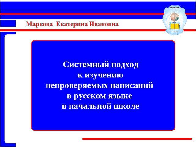 Системный подход к изучению непроверяемых написаний в русском языке в начальн...