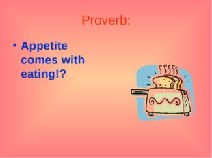 Proverb: Appetite comes with eating!?