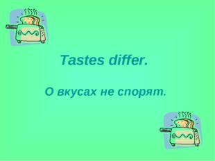 Tastes differ. О вкусах не спорят.
