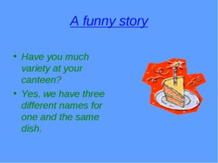 A funny story Have you much variety at your canteen? Yes, we have three diffe