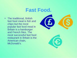 Fast Food. The traditional, British fast food meal is fish and chips but the