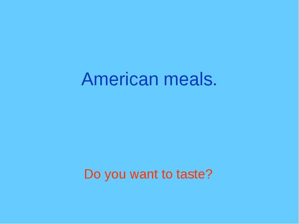 American meals. Do you want to taste?