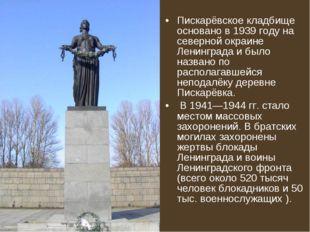 Пискарёвское кладбище основано в 1939 году на северной окраине Ленинграда и