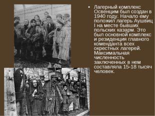 Лагерный комплекс Освенцим был создан в 1940 году. Начало ему положил лагерь