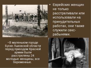 Еврейских женщин не только расстреливали или использовали на принудительных р