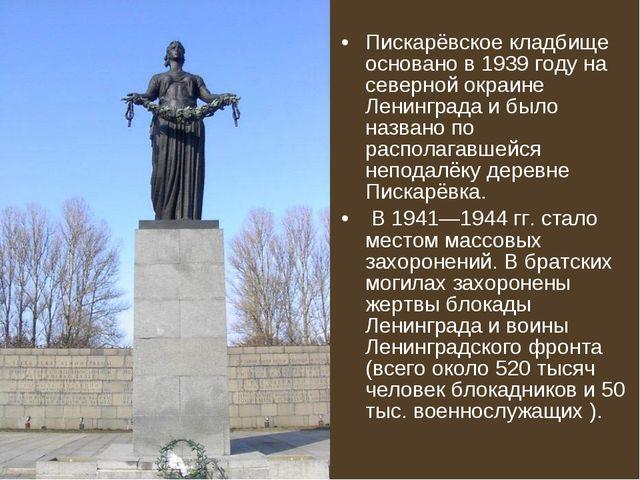 Пискарёвское кладбище основано в 1939 году на северной окраине Ленинграда и...