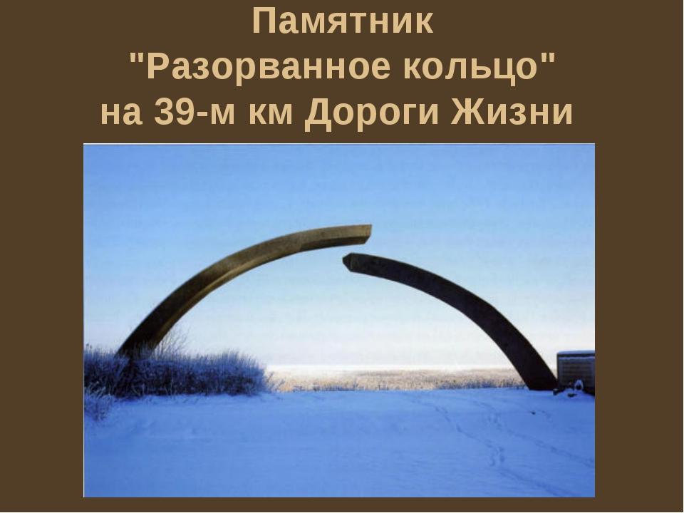 """Памятник """"Разорванное кольцо"""" на 39-м км Дороги Жизни"""