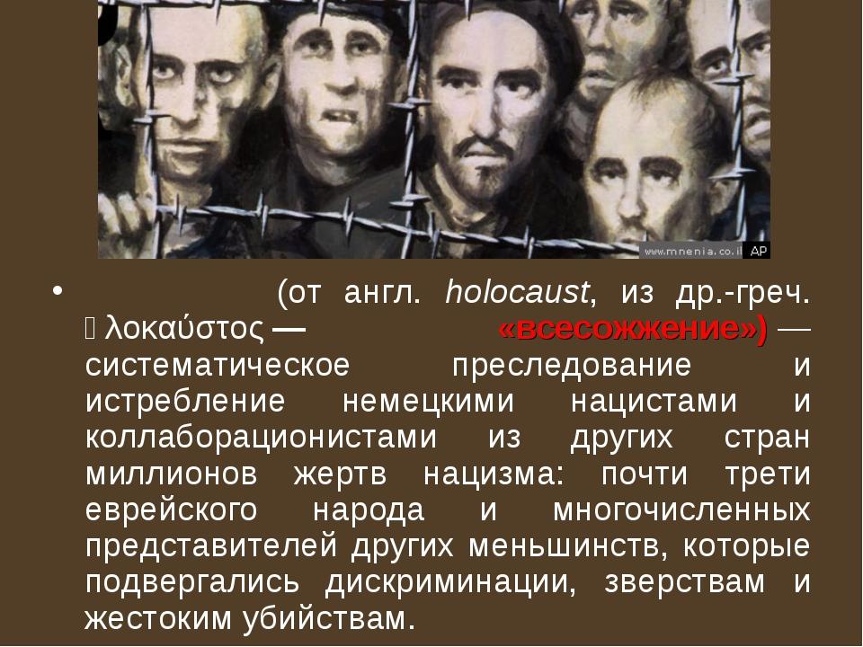 Холоко́ст (от англ. holocaust, из др.-греч. ὁλοκαύστος— «всесожжение»)— сис...