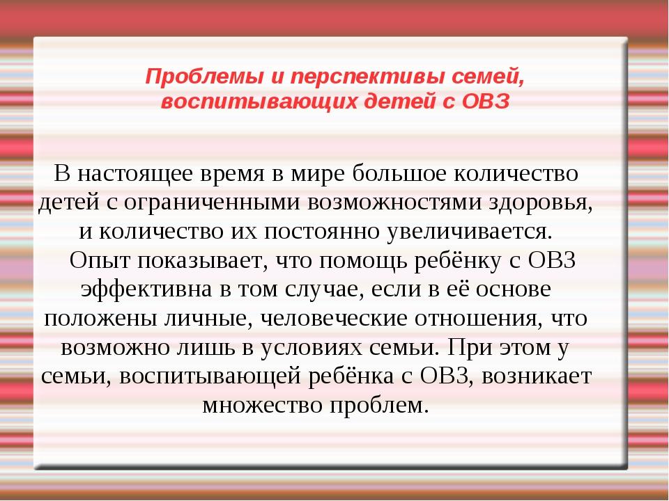 Проблемы и перспективы семей, воспитывающих детей с ОВЗ В настоящее время в м...