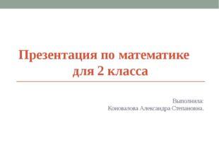 Презентация по математике для 2 класса Выполнила: Коновалова Александра Степа