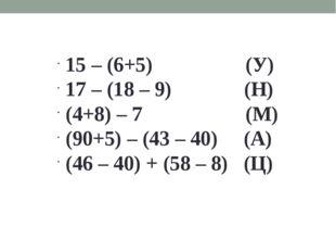 15 – (6+5) (У) 17 – (18 – 9) (Н) (4+8) – 7 (М) (90+5) – (43 – 40) (А) (46 – 4