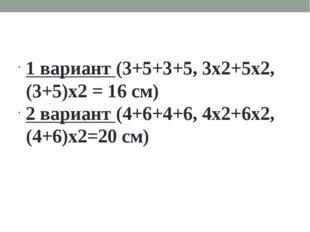1 вариант (3+5+3+5, 3х2+5х2, (3+5)х2 = 16 см) 2 вариант (4+6+4+6, 4х2+6х2, (4