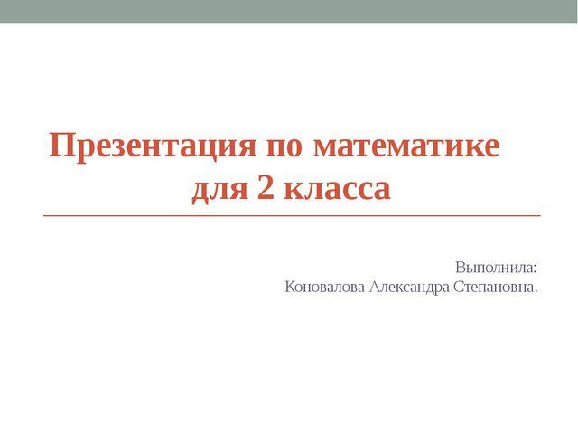 Презентация по математике для 2 класса Выполнила: Коновалова Александра Степа...
