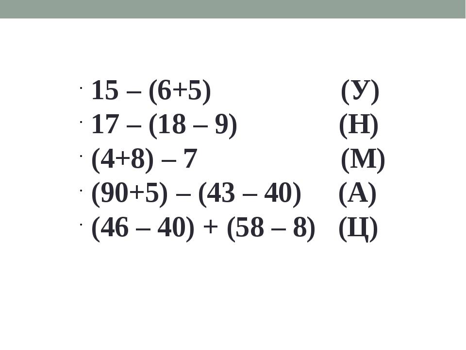 15 – (6+5) (У) 17 – (18 – 9) (Н) (4+8) – 7 (М) (90+5) – (43 – 40) (А) (46 – 4...