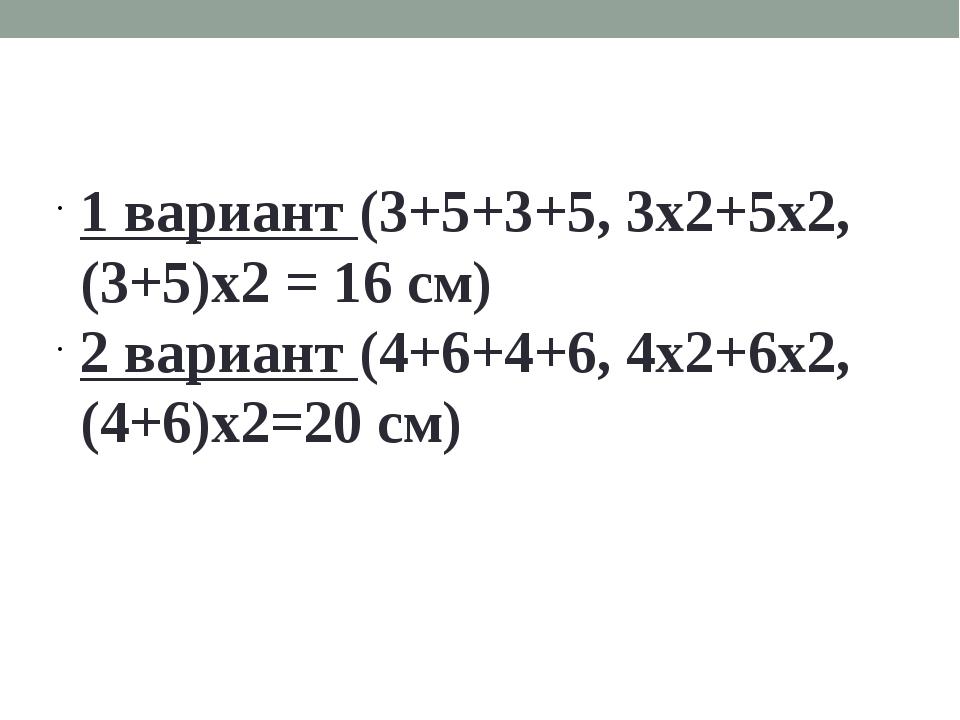 1 вариант (3+5+3+5, 3х2+5х2, (3+5)х2 = 16 см) 2 вариант (4+6+4+6, 4х2+6х2, (4...