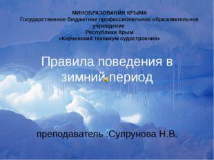 Правила поведения в зимний период преподаватель :Супрунова Н.В. МИНОБРАЗОВАНИ