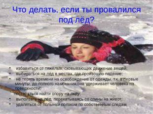 Что делать, если ты провалился под лёд? избавиться от тяжёлых, сковывающих дв