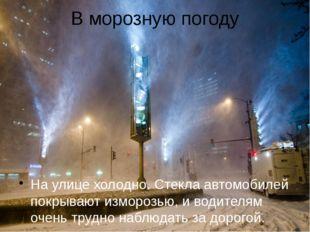 В морозную погоду На улице холодно. Стекла автомобилей покрывают изморозью, и