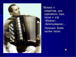Музыка к опереттам, для церковного хора, песни к к/ф «Мачеха», «Безотцовщина