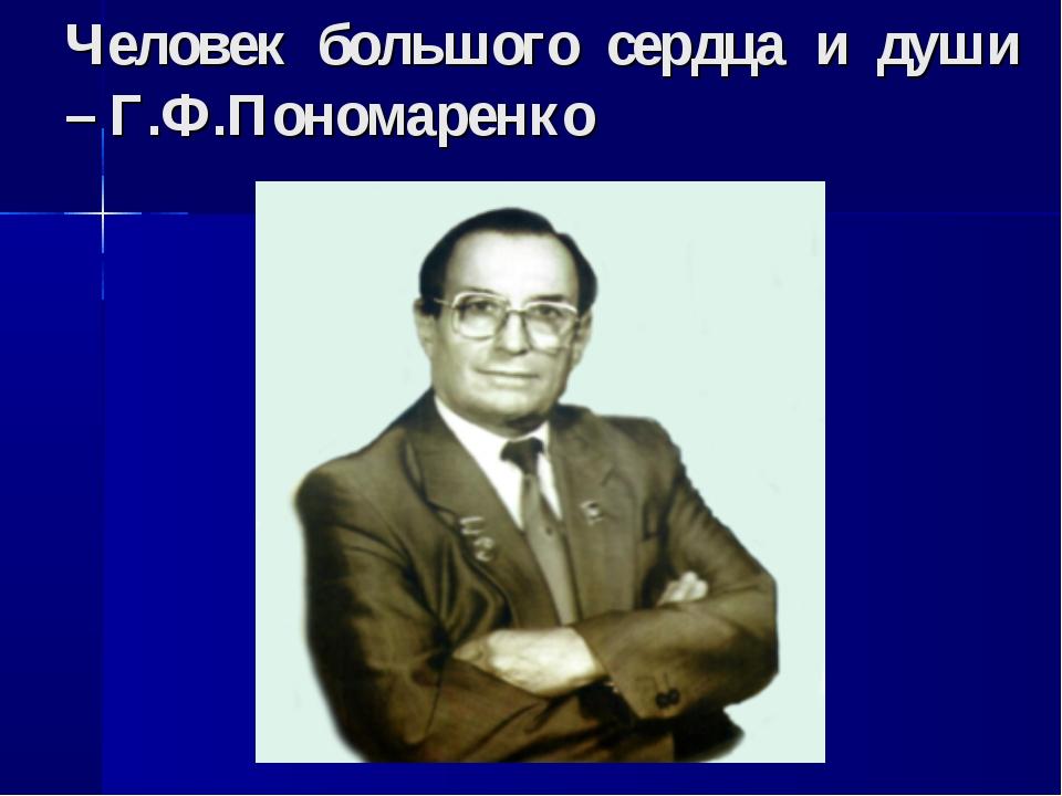 Человек большого сердца и души – Г.Ф.Пономаренко