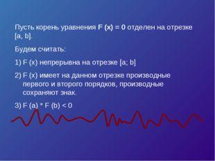Пусть корень уравнения F (x) = 0 отделен на отрезке [a, b]. Будем считать: F