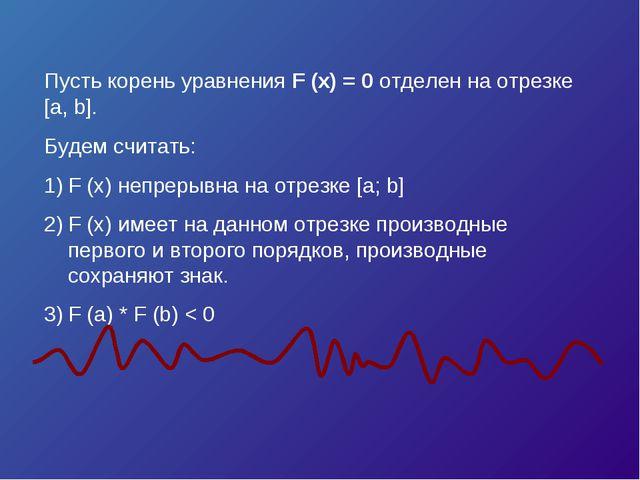 Пусть корень уравнения F (x) = 0 отделен на отрезке [a, b]. Будем считать: F...