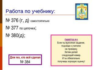 Работа по учебнику: № 376 (г, д) самостоятельно № 377 по цепочке; № 380(д); П