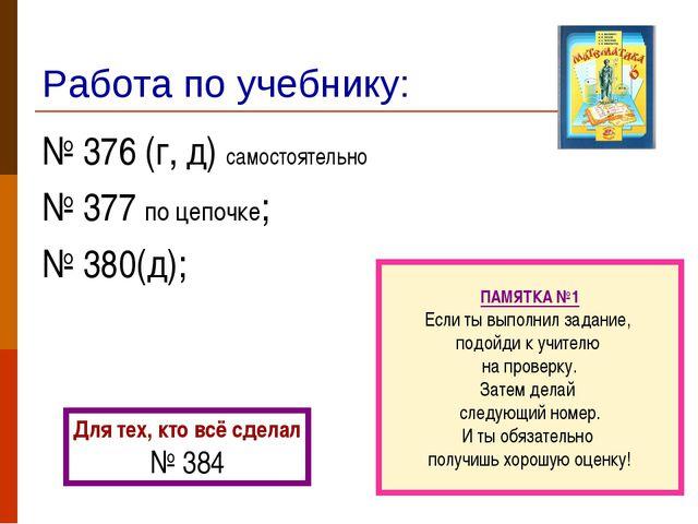 Работа по учебнику: № 376 (г, д) самостоятельно № 377 по цепочке; № 380(д); П...