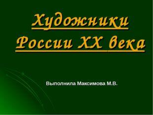 Художники России XX века Выполнила Максимова М.В.