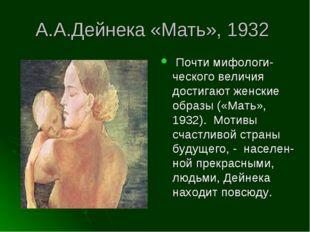 А.А.Дейнека «Мать», 1932 Почти мифологи-ческого величия достигают женские обр