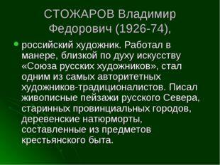 СТОЖАРОВ Владимир Федорович (1926-74), российский художник. Работал в манере,