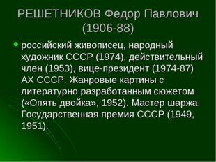 РЕШЕТНИКОВ Федор Павлович (1906-88) российский живописец, народный художник С