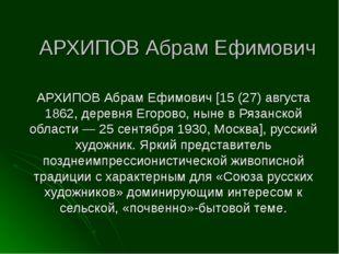 АРХИПОВ Абрам Ефимович АРХИПОВ Абрам Ефимович [15 (27) августа 1862, деревня