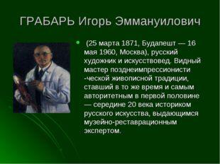 ГРАБАРЬ Игорь Эммануилович (25 марта 1871, Будапешт — 16 мая 1960, Москва), р
