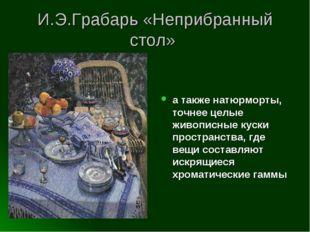 И.Э.Грабарь «Неприбранный стол» а также натюрморты, точнее целые живописные к