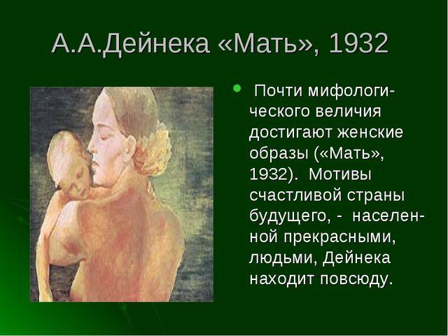 А.А.Дейнека «Мать», 1932 Почти мифологи-ческого величия достигают женские обр...
