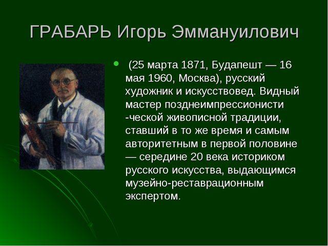 ГРАБАРЬ Игорь Эммануилович (25 марта 1871, Будапешт — 16 мая 1960, Москва), р...