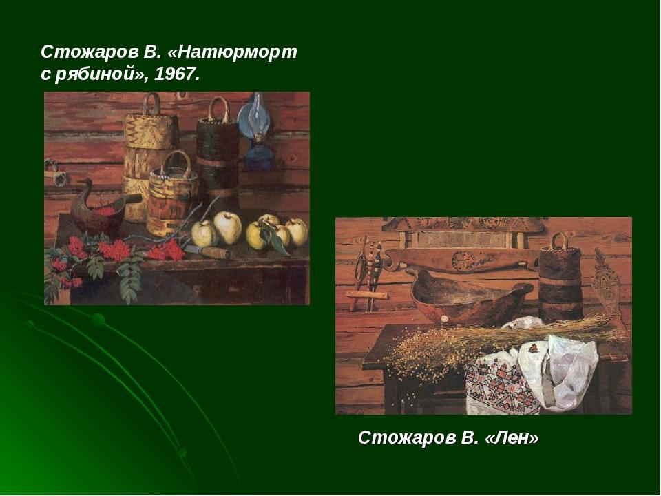 Стожаров В. «Натюрморт с рябиной», 1967. Стожаров В. «Лен»