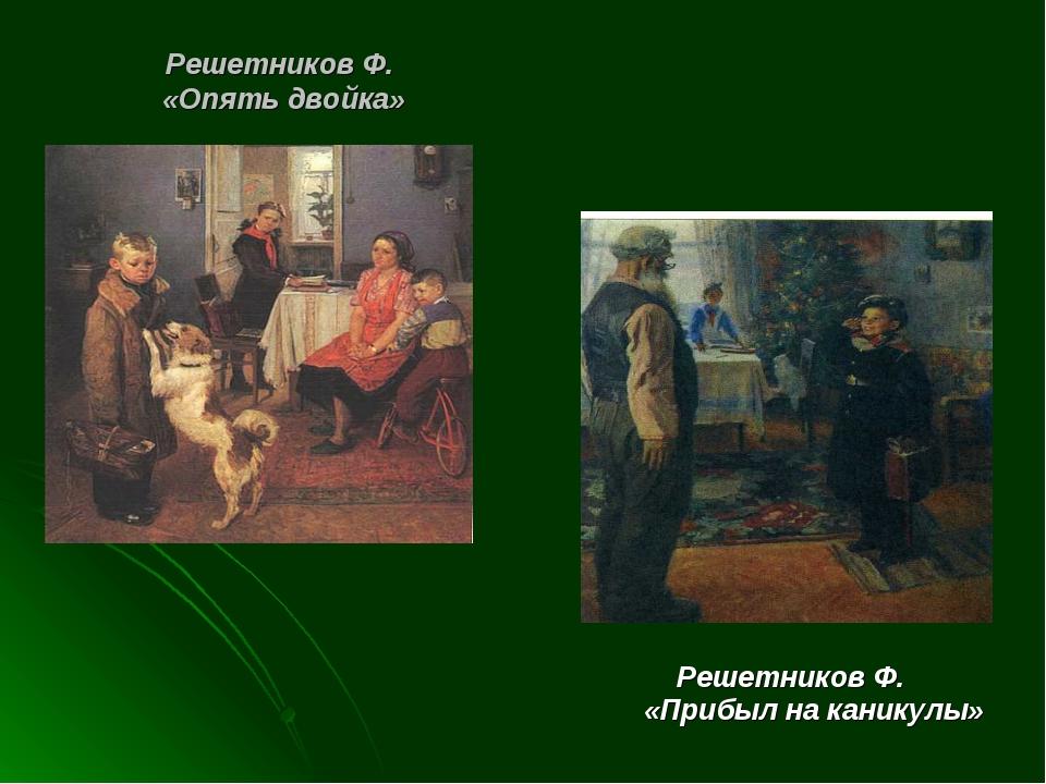 Решетников Ф. «Опять двойка» Решетников Ф. «Прибыл на каникулы»