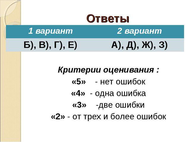 Ответы Критерии оценивания : «5» - нет ошибок «4» - одна ошибка «3» -две ошиб...