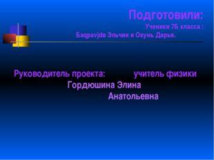 Подготовили: Ученики 7Б класса : Баqраvjdв Эльчин и Окунь Дарья. Руководитель